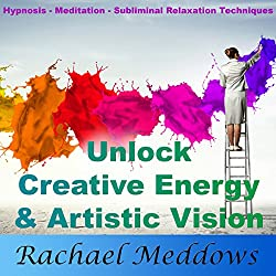 Unlock Creative Energy and Artistic Vision with Hypnosis, Meditation and Subliminal Relaxation Techniques