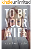 To Be Your Wife (To Be Yours Book 2)