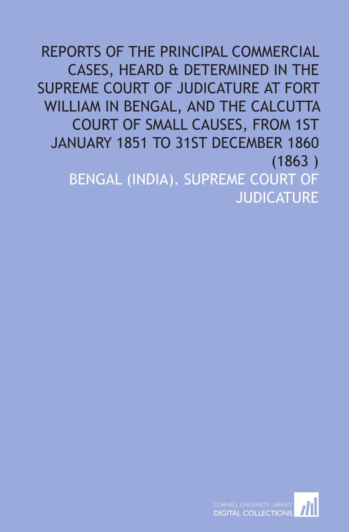 Download Reports of the principal commercial cases, heard & determined in the Supreme court of judicature at Fort William in Bengal, and the Calcutta Court of ... January 1851 to 31st December 1860 (1863 ) pdf epub