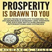 Prosperity Is Drawn to You: Move from Scarcity Thinking to an Abundance Mindset and Prepare for Success with Subliminal Affirmations and Hypnosis Speech by Richard G. Miles Narrated by Infinity Productions
