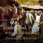 Trade, Land, Power: The Struggle for Eastern North America   Daniel K. Richter