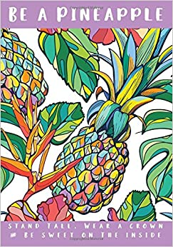 Be A Pineapple Notebook: Be A Pineapple Notebook, Stand Tall, Wear A Crown and Be Sweet Inside (7x10)