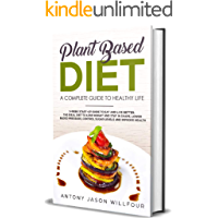 Plant Based Diet: A Complete Guide To Healthier Life. 3-Week Start-Up Guide To Eat And Live Better. The Ideal guide to…