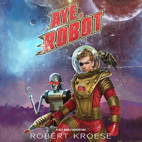 Aye, Robot: A Rex Nihilo Adventure - Starship Grifters, Book 2