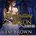 Submitting to the Baron, Part III: Chateau Debauchery, Book 9 | Em Brown