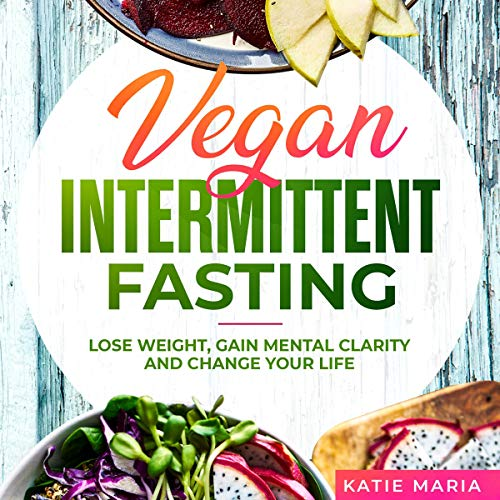 Vegan Intermittent Fasting: Lose Weight, Gain Mental Clarity and Change Your Life by Katie Maria