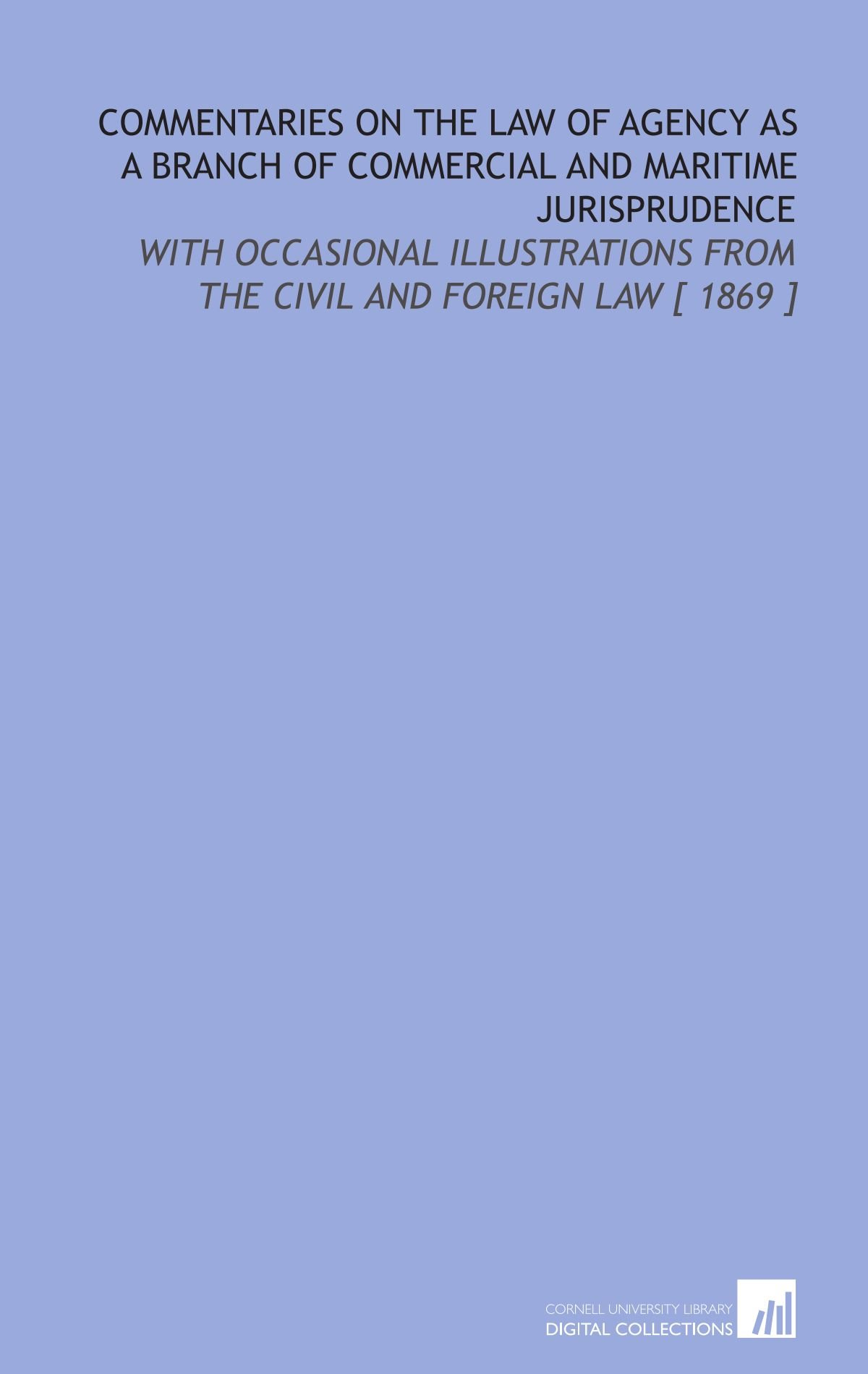 Commentaries on the Law of Agency as a Branch of Commercial and Maritime Jurisprudence: With Occasional Illustrations From the Civil and Foreign Law [ 1869 ] PDF