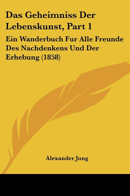 Das Geheimniss Der Lebenskunst, Part 1: Ein Wanderbuch Fur Alle Freunde Des Nachdenkens Und Der Erhebung (1858) (German Edition) pdf