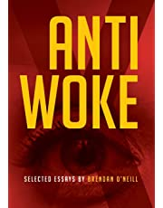 ANTI - WOKE: SELECTED ESSAYS BY BRENDAN O'NEILL