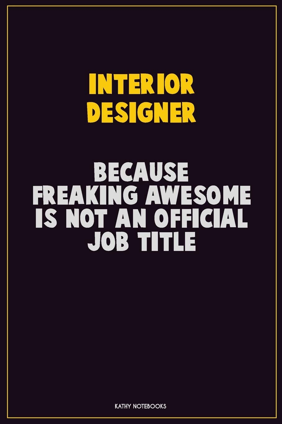 Interior Designer Because Freaking Awesome Is Not An Official Job Title Career Motivational Quotes 6x9 120 Pages Blank Lined Notebook Journal Notebooks Kathy 9781710268065 Amazon Com Books
