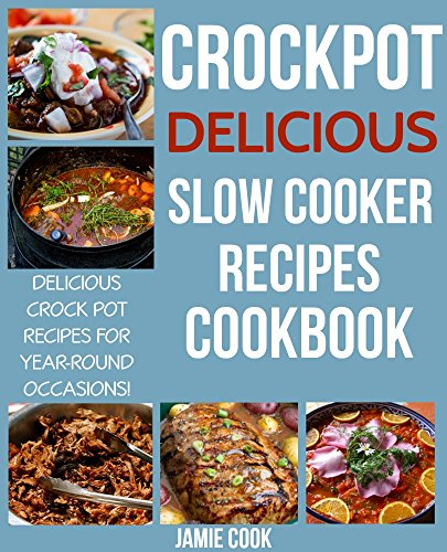 Crock Pot: Delicious Crock Pot Recipes for Busy People (Crock Pot, Crockpot Recipes Cookbook, Slow Cooker Recipes Cookbook, Crock Pot Dump Meals, Crock Pot Freezer Meals Book 1) by Jamie Cook