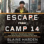 Escape from Camp 14: One Man's Remarkable Odyssey from North Korea to Freedom in the West   Blaine Harden