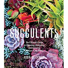 Succulents: The Ultimate Guide To Choosing, Designing, And Gro