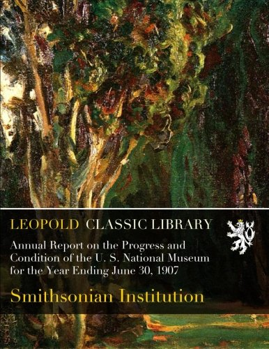 Annual Report on the Progress and Condition of the U. S. National Museum for the Year Ending June 30, 1907 pdf epub