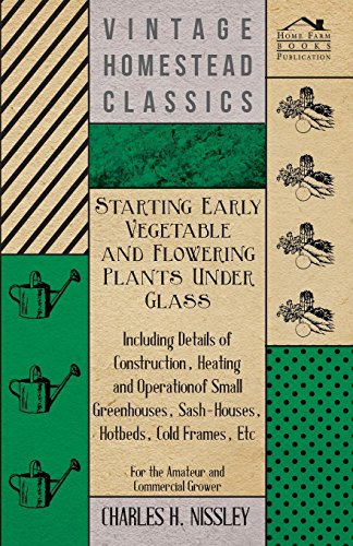 Starting Early Vegetable And Flowering Plants Under Glass - Including Details Of Construction, Heating And Operation Of Small Greenhouses, ... Etc - For The Amateur And Commercial Grower ()