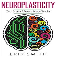 Neuroplasticity: Old Brain Meets New Tricks Audiobook by Erik Smith Narrated by Michael Boom