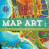 Map Art Lab: 52 Exciting Art Explorations in Mapmaking, Imagination, and Travel (Lab Series)