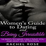 Dating: Women's Guide to Dating and Being Irresistible: 16 Ways to Make Him Crave You and Keep His Attention | Rachel Rose
