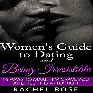 Dating: Women's Guide to Dating and Being Irresistible Audiobook
