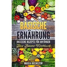 BASISCHE ERNÄHRUNG: Basische Rezepte für Anfänger - Das Basen Kochbuch (German Edition)