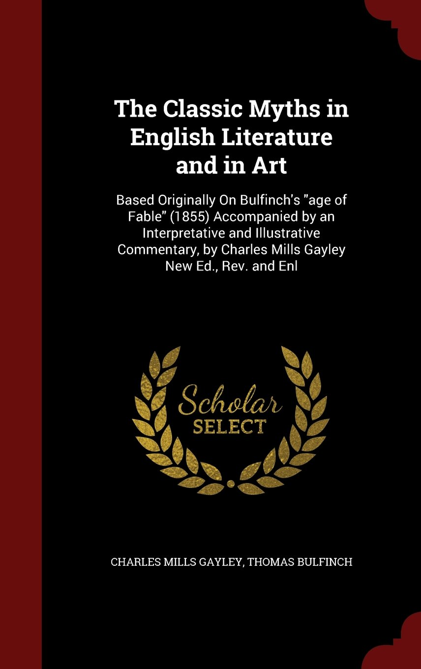 """The Classic Myths in English Literature and in Art: Based Originally On Bulfinch's """"age of Fable"""" (1855) Accompanied by an Interpretative and ... by Charles Mills Gayley New Ed., Rev. and Enl pdf"""