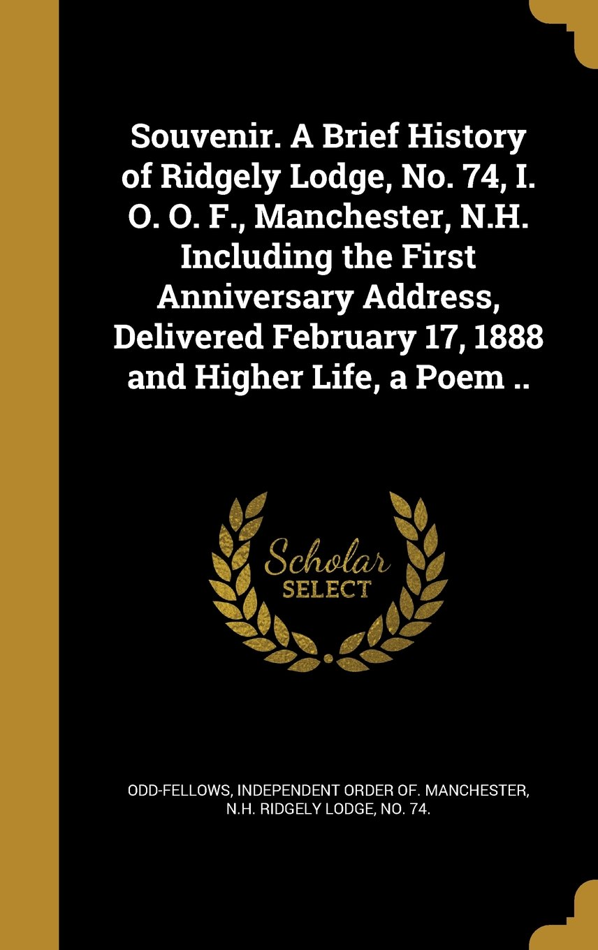 Souvenir. a Brief History of Ridgely Lodge, No. 74, I. O. O. F., Manchester, N.H. Including the First Anniversary Address, Delivered February 17, 1888 and Higher Life, a Poem .. pdf