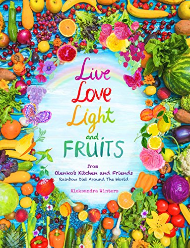 Live Love Light and Fruits from Olenko's Kitchen and Friends: Rainbow Diet Around the World by Aleksandra Winters