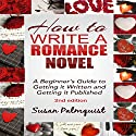 How to Write a Romance Novel: Getting It Written and Getting It Published Audiobook by Susan Palmquist Narrated by Marian Hussey