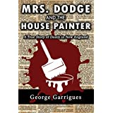 Mrs. Dodge and the House Painter: A True Story of Death in New England (Read All About It! Book 2)