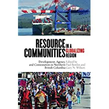 Resource Communities in a Globalizing Region: Development, Agency, and Contestation in Northern British Columbia