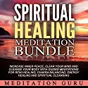 Spiritual Healing Meditation Bundle: Increase Inner Peace, Clear Your Mind and Cleanse Your Body with Guided Meditations for Reiki Healing, Chakra Balancing, Energy Healing and Spiritual Cleansing Speech by  Meditation Guru Narrated by  Meditation Guru