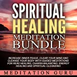 Spiritual Healing Meditation Bundle: Increase Inner Peace, Clear Your Mind and Cleanse Your Body with Guided Meditations for Reiki Healing, Chakra Balancing, Energy Healing and Spiritual Cleansing | Meditation Guru