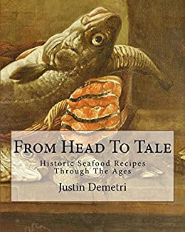 From Head To Tale: Historic Seafood Recipes Through The Ages by [Demetri, Justin]