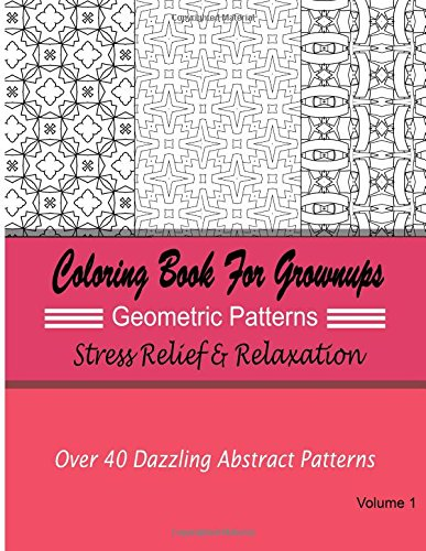 Coloring Books For Grownups Geometric Patterns : Stress Relief & Relaxation: Over 40 Dazzling Abstract Patterns (Adult Coloring Books)