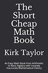 The Short Cheap Math Book: An Easy Math Book from Arithmetic to Basic Algebra with Insanely Inaccurate Mathematical History Paperback