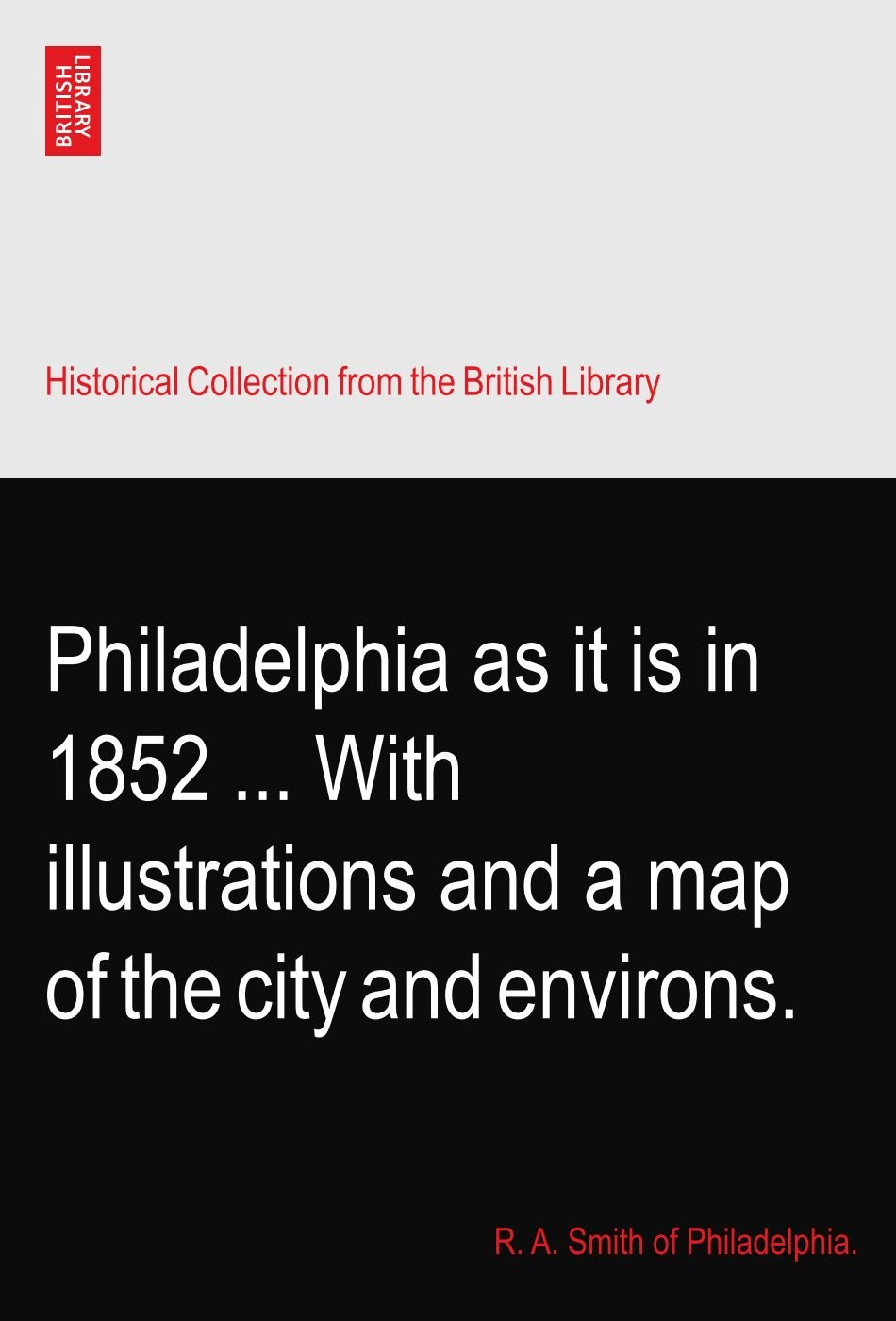 Read Online Philadelphia as it is in 1852 ... With illustrations and a map of the city and environs. pdf