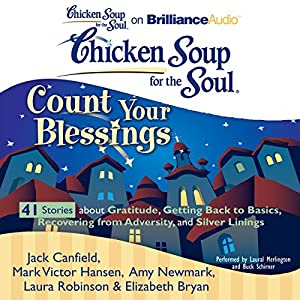 Chicken Soup for the Soul: Count Your Blessings - 41 Stories about Gratitude, Getting Back to Basics, Recovering from Adversity, and Silver Linings Audiobook