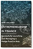 Entrepreneurship in Finance: Successfully Launching and Managing a Hedge Fund in Asia