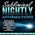 Subliminal Nightly Affirmations: Lose Body Fat, Boost Confidence and Feel Great Now with Affirmations and Hypnosis | Emma White