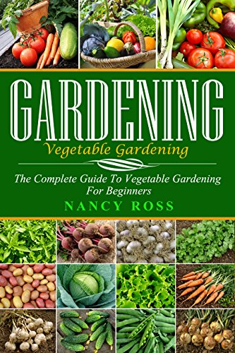 Gardening: The Complete Guide To Vegetable Gardening For Beginners by [Ross, Nancy]