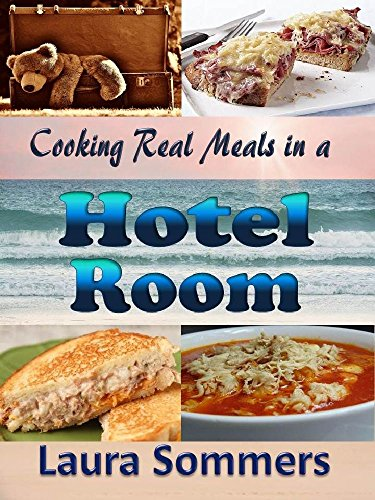 Cooking Real Meals in a Hotel Room: Recipes to Make When You Travel by [Sommers, Laura]