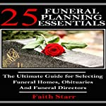 Funeral Planning: 25 Essentials: The Ultimate Guide for Selecting Funeral Homes, Obituaries and Funeral Directors   Faith Starr
