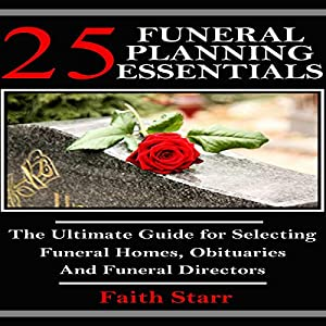 Funeral Planning: 25 Essentials: The Ultimate Guide for Selecting Funeral Homes, Obituaries and Funeral Directors Audiobook