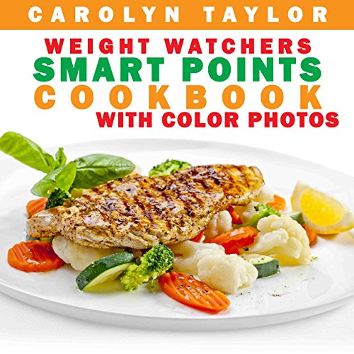 Weight Watchers Smart Points Cookbook with COLOR PHOTOS: Complete Smart Point, Serving Size, Pictures, and Nutrition Info for Every Recipe; Top Weight Watchers Recipes for Rapid Fat Loss by Carolyn Taylor