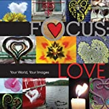Focus: Love: Your World, Your Images