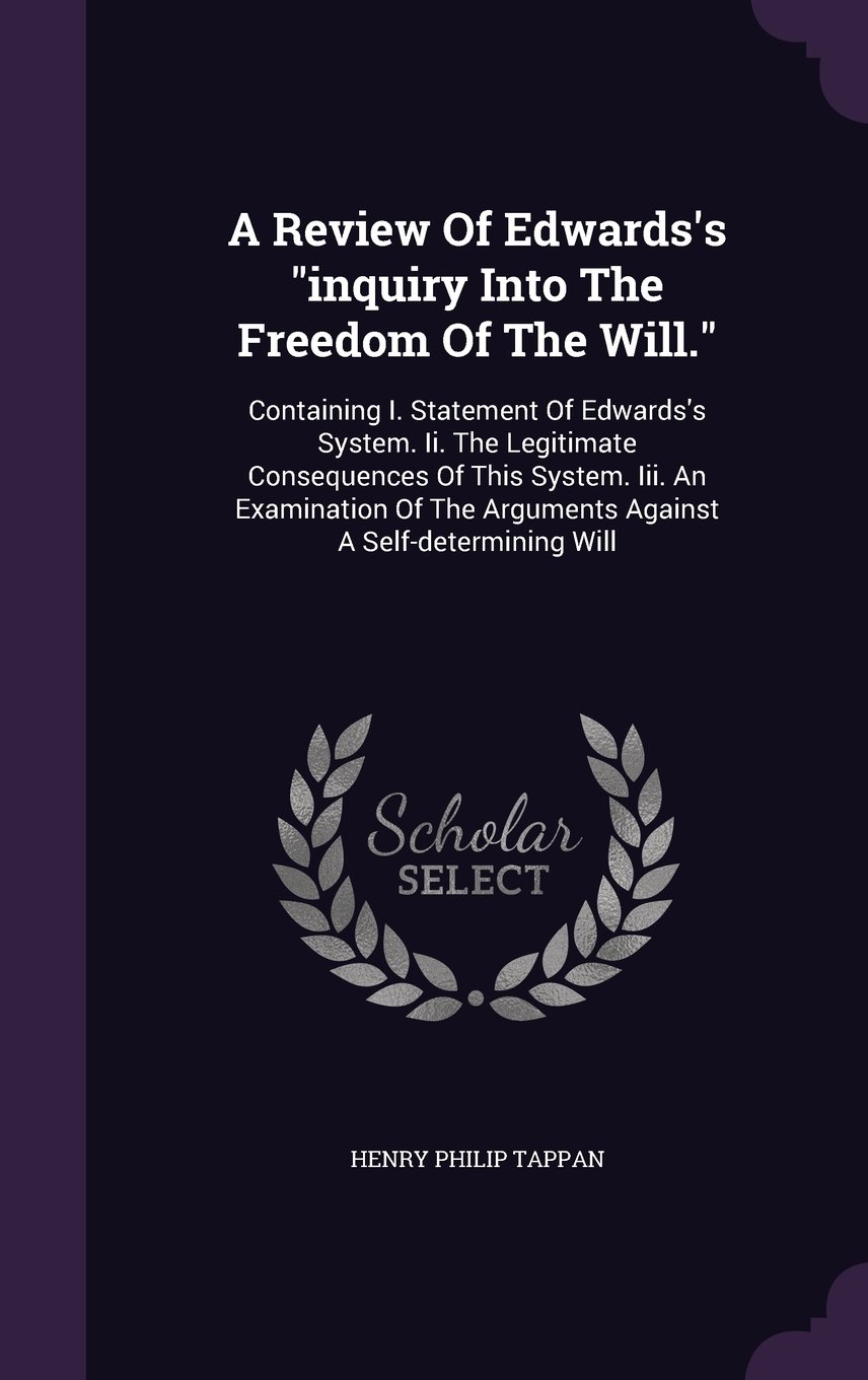 """Read Online A Review Of Edwards's """"inquiry Into The Freedom Of The Will."""": Containing I. Statement Of Edwards's System. Ii. The Legitimate Consequences Of This ... The Arguments Against A Self-determining Will ebook"""
