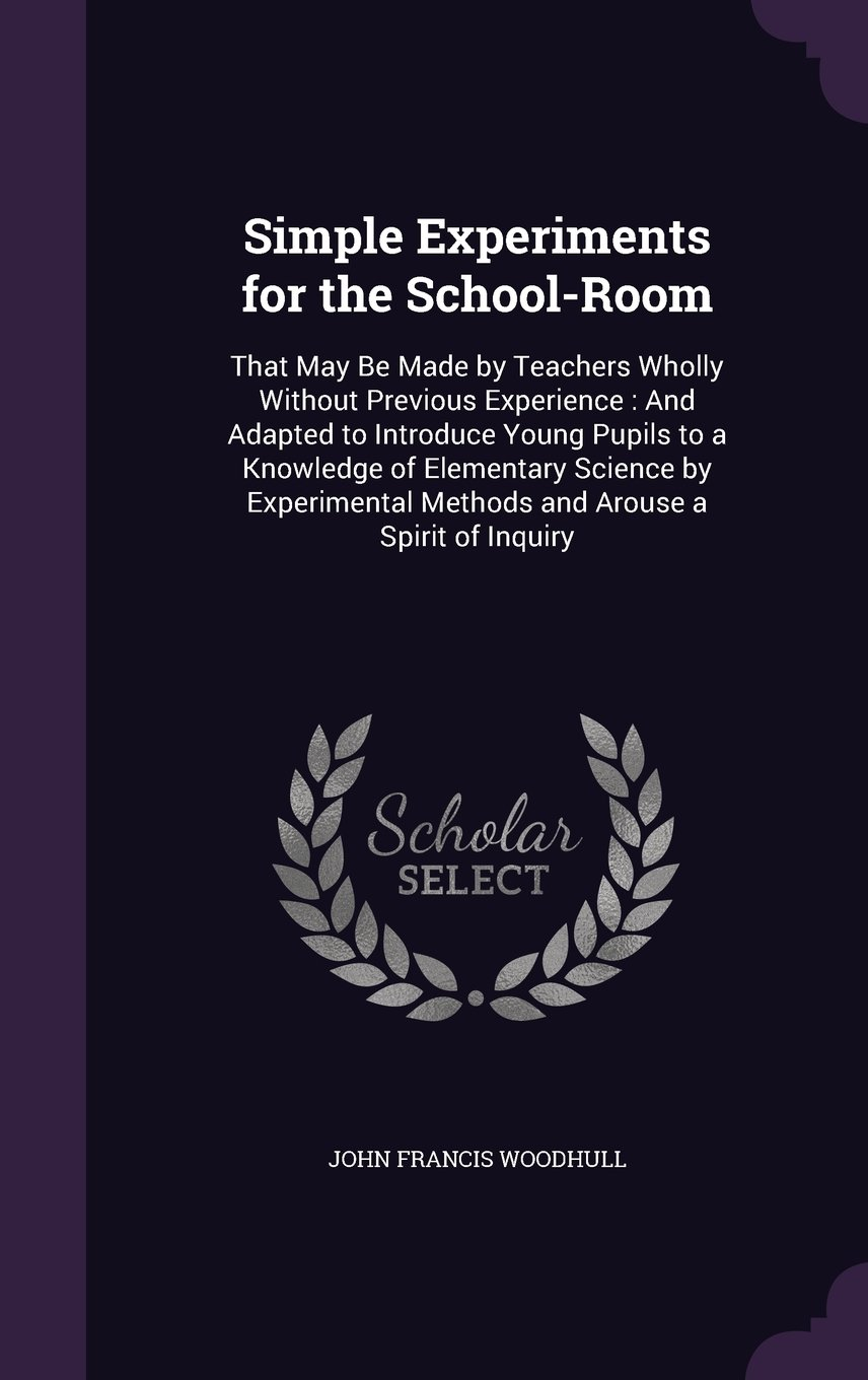 Simple Experiments for the School-Room: That May Be Made by Teachers Wholly Without Previous Experience: And Adapted to Introduce Young Pupils to a ... Methods and Arouse a Spirit of Inquiry pdf