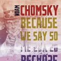 Because We Say So: City Lights Open Media Series Audiobook by Noam Chomsky Narrated by James Patrick Cronin
