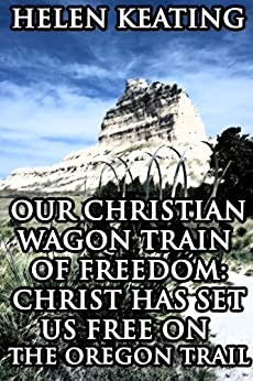 Our Christian Wagon Train of Freedom: Christ Has Set Us Free On The Oregon Trail (Western Pioneer Romance) by [Keating, Helen]