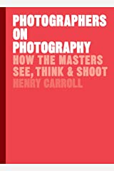 Photographers on Photography: How the Masters See, Think, and Shoot (History of Photography, Pocket Guide, Art History) Hardcover